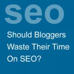 Should Bloggers Waste Their Time On SEO?